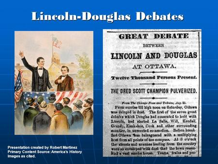 Lincoln-Douglas Debates Presentation created by Robert Martinez Primary Content Source: America's History Images as cited.