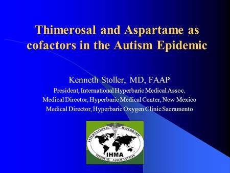 Thimerosal and Aspartame as cofactors in the Autism Epidemic Kenneth Stoller, MD, FAAP President, International Hyperbaric Medical Assoc. Medical Director,