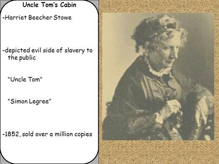 "Uncle Tom's Cabin -Harriet Beecher Stowe -depicted evil side of slavery to the public ""Uncle Tom"" ""Simon Legree"" -1852, sold over a million copies."