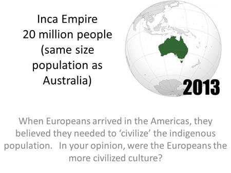 Inca Empire 20 million people (same size population as Australia) When Europeans arrived in the Americas, they believed they needed to 'civilize' the indigenous.