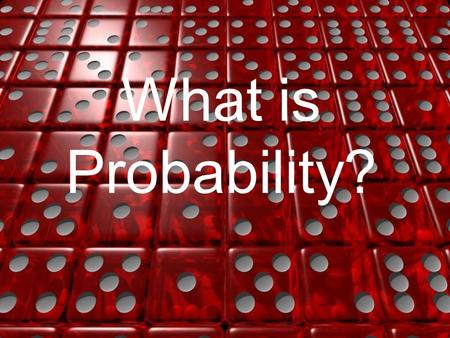 "What is Probability?. The Mathematics of Chance How many possible outcomes are there with a single 6-sided die? What are your ""chances"" of rolling a 6?"