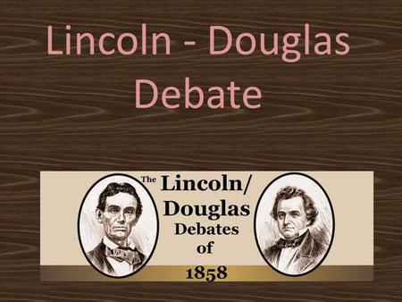 Lincoln - Douglas Debate. History… Abraham Lincoln Vs Stephen Douglas Topic: – Slavery Douglas: Citizens should decide for themselves Honest Abe: Slavery.