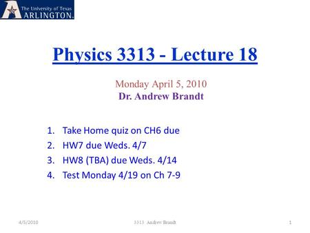 Physics 3313 - Lecture 18 4/5/20101 3313 Andrew Brandt Monday April 5, 2010 Dr. Andrew Brandt 1.Take Home quiz on CH6 due 2.HW7 due Weds. 4/7 3.HW8 (TBA)