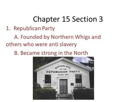 Chapter 15 Section 3 1.Republican Party A. Founded by Northern Whigs and others who were anti slavery B. Became strong in the North.