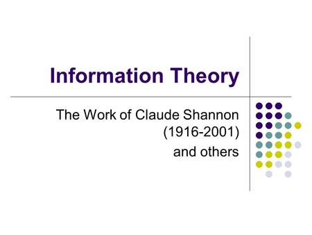 Information Theory The Work of Claude Shannon (1916-2001) and others.