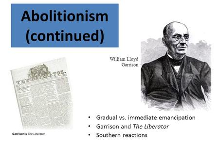 Gradual vs. immediate emancipation Garrison and The Liberator Southern reactions Abolitionism (continued) William Lloyd Garrison.