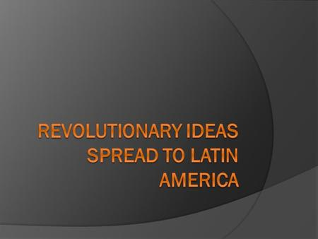 Revolutionary Ideas Spread to Latin America