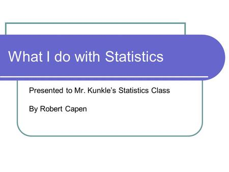 What I do with Statistics Presented to Mr. Kunkle's Statistics Class By Robert Capen.