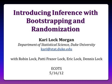 Introducing Inference with Bootstrapping and Randomization Kari Lock Morgan Department of Statistical Science, Duke University with.