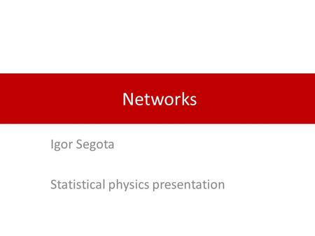 Networks Igor Segota Statistical physics presentation.