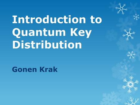 Introduction to Quantum Key Distribution Gonen Krak.