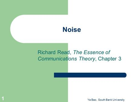Ya Bao, South Bank University 1 Noise Richard Read, The Essence of Communications Theory, Chapter 3.