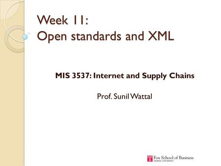 Week 11: Open standards and XML MIS 3537: Internet and Supply Chains Prof. Sunil Wattal.