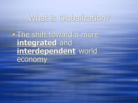 What is Globalization?  The shift toward a more integrated and interdependent world economy.