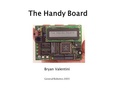 The Handy Board Bryan Valentini General Robotics 2003.