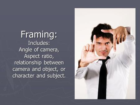 Framing: Includes: Angle of camera, Aspect ratio, relationship between camera and object, or character and subject.