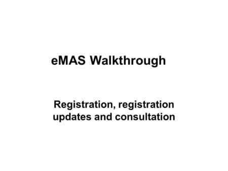EMAS Walkthrough Registration, registration updates and consultation.