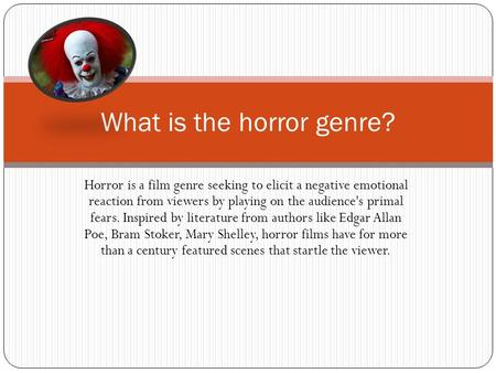 Horror is a film genre seeking to elicit a negative emotional reaction from viewers by playing on the audience's primal fears. Inspired by literature from.