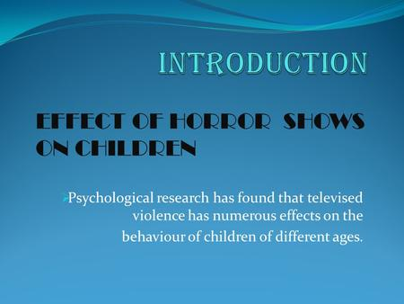  Psychological research has found that televised violence has numerous effects on the behaviour of children of different ages. EFFECT OF HORROR SHOWS.