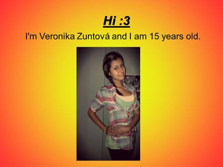 I'm Veronika Zuntová and I am 15 years old.