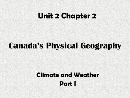 Canada's Physical Geography Climate and Weather Part I Unit 2 Chapter 2.
