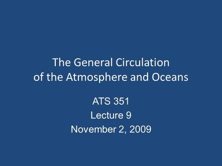 The General Circulation of the Atmosphere and Oceans ATS 351 Lecture 9 November 2, 2009.