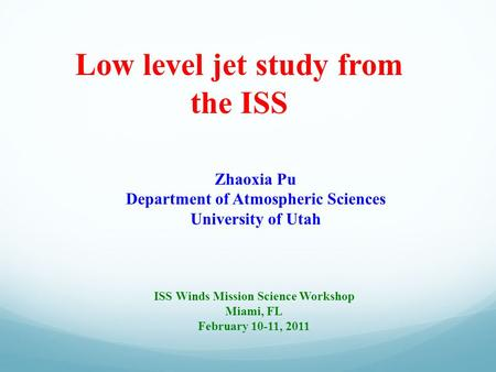 Low level jet study from the ISS Zhaoxia Pu Department of Atmospheric Sciences University of Utah ISS Winds Mission Science Workshop Miami, FL February.