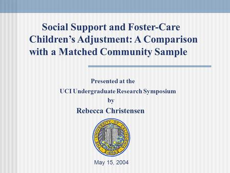 Presented at the UCI Undergraduate Research Symposium by Rebecca Christensen May 15, 2004 Social Support and Foster-Care Children's Adjustment: A Comparison.