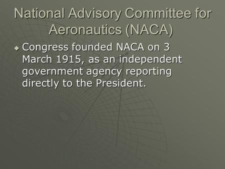 National Advisory Committee for Aeronautics (NACA) National Advisory Committee for Aeronautics (NACA)  Congress founded NACA on 3 March 1915, as an independent.