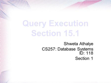 Query Execution Section 15.1 Shweta Athalye CS257: Database Systems ID: 118 Section 1.