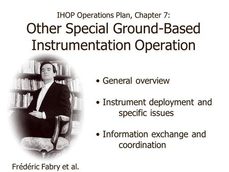 IHOP Operations Plan, Chapter 7: Other Special Ground-Based Instrumentation Operation Frédéric Fabry et al. General overview Instrument deployment and.