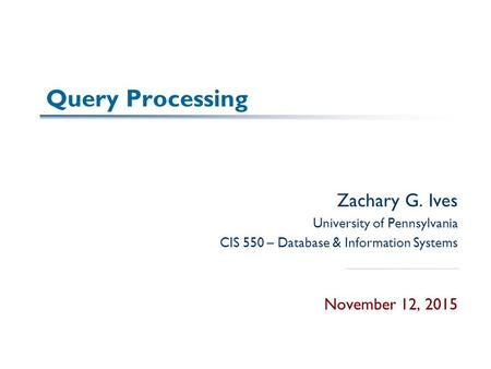 Query Processing Zachary G. Ives University of Pennsylvania CIS 550 – Database & Information Systems November 12, 2015.