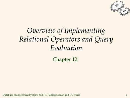Database Management Systems 3ed, R. Ramakrishnan and J. Gehrke1 Overview of Implementing Relational Operators and Query Evaluation Chapter 12.