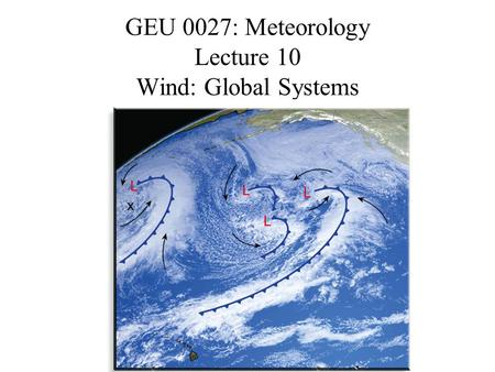 GEU 0027: Meteorology Lecture 10 Wind: Global Systems.