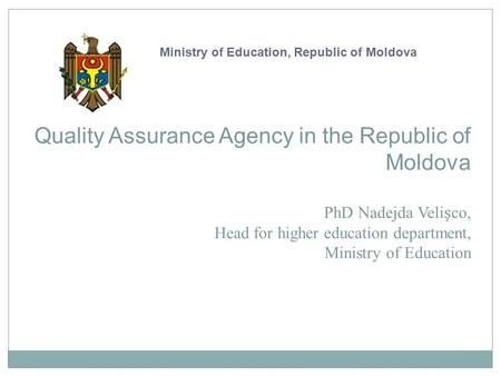Quality Assurance Agency in the Republic of Moldova PhD Nadejda Velico, Head for higher education department, Ministry of Education Ministry of Education,