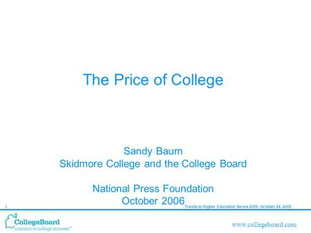 Trends in Higher Education Series 2006, October 24, 20061 www.collegeboard.com The Price of College Sandy Baum Skidmore College and the College Board National.