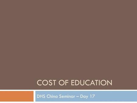 COST OF EDUCATION DHS China Seminar – Day 17. And the Survey Says…  According to a 2006 survey, education in China eat up 1/3 of a families total income.