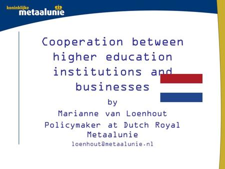 Cooperation between higher education institutions and businesses by Marianne van Loenhout Policymaker at Dutch Royal Metaalunie