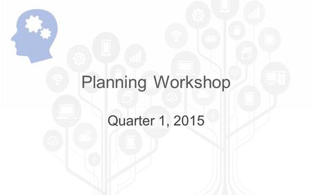 Planning Workshop Quarter 1, 2015. Learning Objectives 5 strategies for saving time during tax season Celebrate successes Identify top 10 projects for.