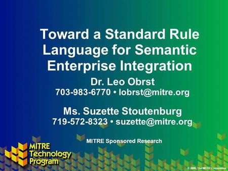 © 2006, The MITRE Corporation Toward a Standard Rule Language for Semantic Enterprise Integration Ms. Suzette Stoutenburg 719-572-8323