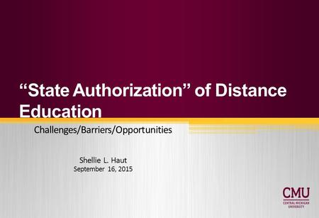 """State Authorization"" of Distance Education Challenges/Barriers/Opportunities Shellie L. Haut September 16, 2015."