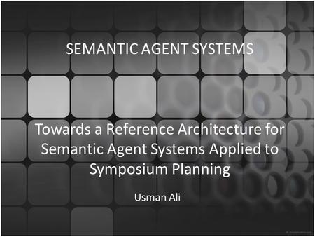 SEMANTIC AGENT SYSTEMS Towards a Reference Architecture for Semantic Agent Systems Applied to Symposium Planning Usman Ali.
