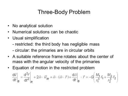 Three-Body Problem No analytical solution Numerical solutions can be chaotic Usual simplification - restricted: the third body has negligible mass - circular: