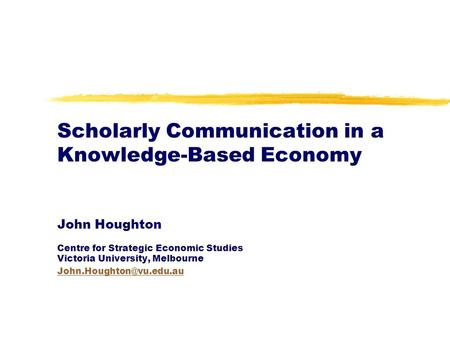 Scholarly Communication in a Knowledge-Based Economy John Houghton Centre for Strategic Economic Studies Victoria University, Melbourne