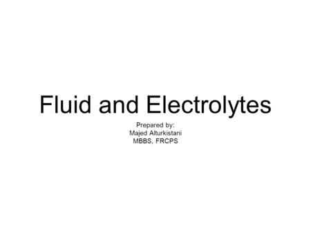 Fluid and Electrolytes Prepared by: Majed Alturkistani MBBS, FRCPS.