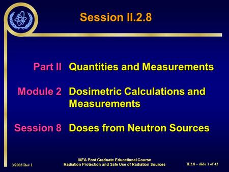 3/2003 Rev 1 II.2.8 – slide 1 of 42 IAEA Post Graduate Educational Course Radiation Protection and Safe Use of Radiation Sources Part IIQuantities and.