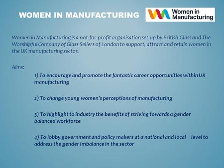 Women in Manufacturing is a not-for-profit organisation set up by British Glass and The Worshipful Company of Glass Sellers of London to support, attract.