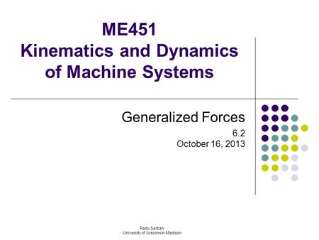 ME451 Kinematics and Dynamics of Machine Systems Generalized Forces 6.2 October 16, 2013 Radu Serban University of Wisconsin-Madison.