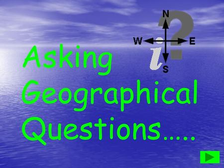 Asking Geographical Questions…... Helps us find out about geographical features and issues. geographical features and issues Sometimes questions are asked.