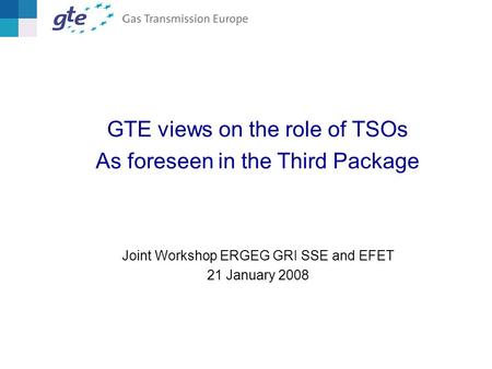 GTE views on the role of TSOs As foreseen in the Third Package Joint Workshop ERGEG GRI SSE and EFET 21 January 2008.